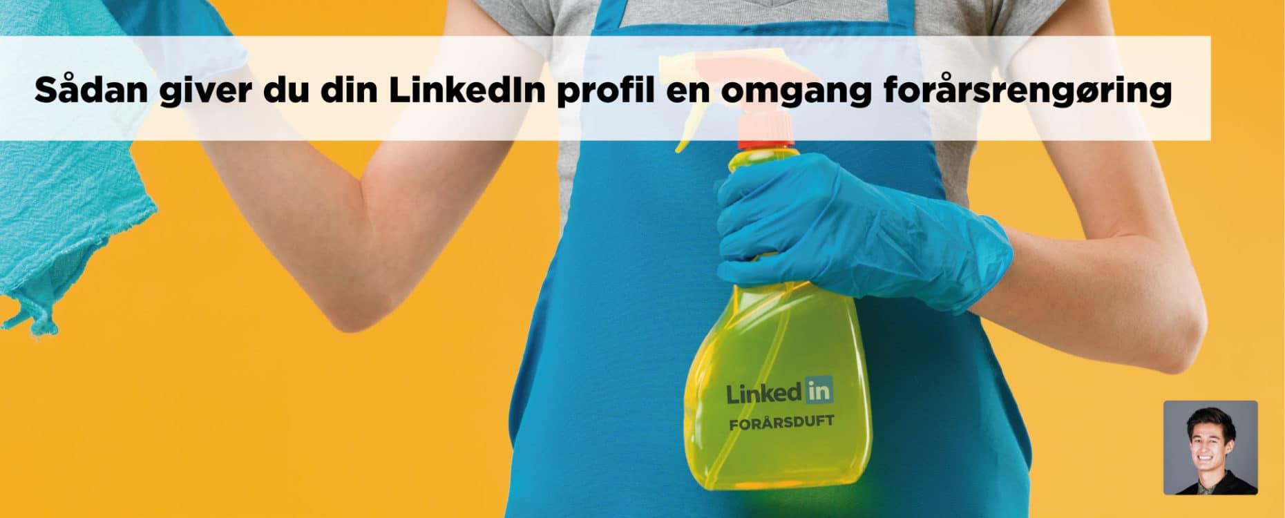 Blogindlæg og guide til hvordan du kan give din LinkedIn profil en omgang forårsrengøring